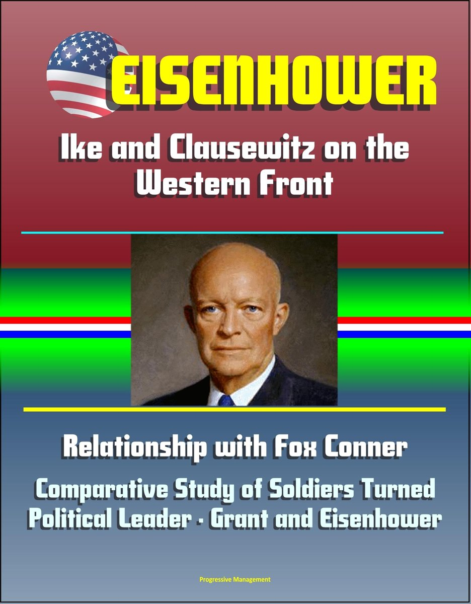 Eisenhower: Ike and Clausewitz on the Western Front, Relationship with Fox Conner, Comparative Study of Soldiers Turned Political Leader - Grant and Eisenhower