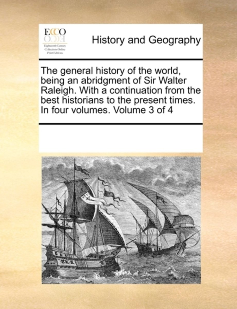 The General History of the World, Being an Abridgment of Sir Walter Raleigh. with a Continuation from the Best Historians to the Present Times. in Four Volumes. Volume 3 of 4