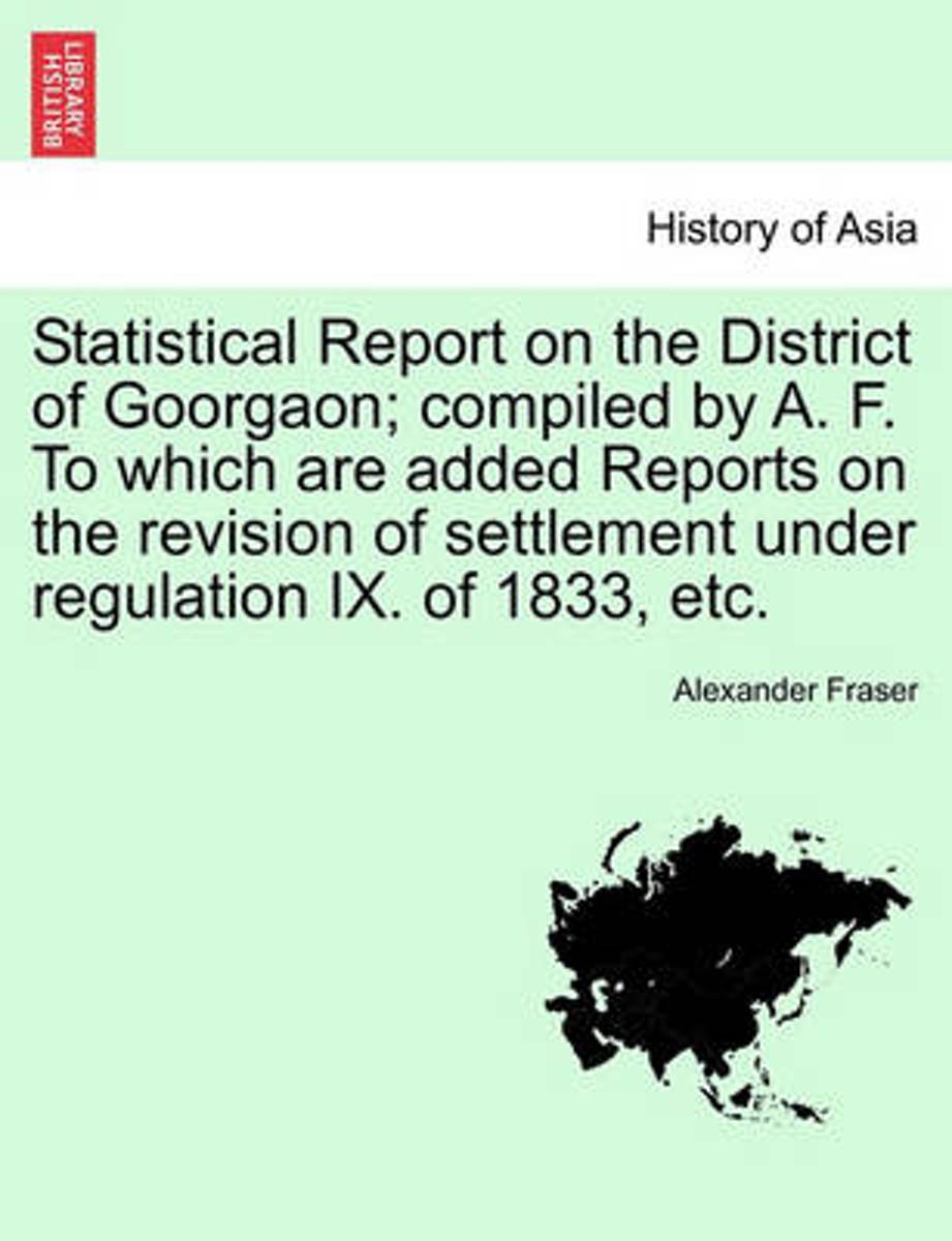 Statistical Report on the District of Goorgaon; Compiled by A. F. to Which Are Added Reports on the Revision of Settlement Under Regulation IX. of 183