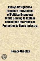 Essays Designed to Elucidate the Science of Political Economy; While Serving to Explain and Defend the Policy of Protection to Home Industry,
