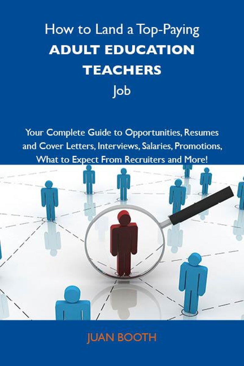 How to Land a Top-Paying Adult education teachers Job: Your Complete Guide to Opportunities, Resumes and Cover Letters, Interviews, Salaries, Promotions, What to Expect From Recruiters and Mo