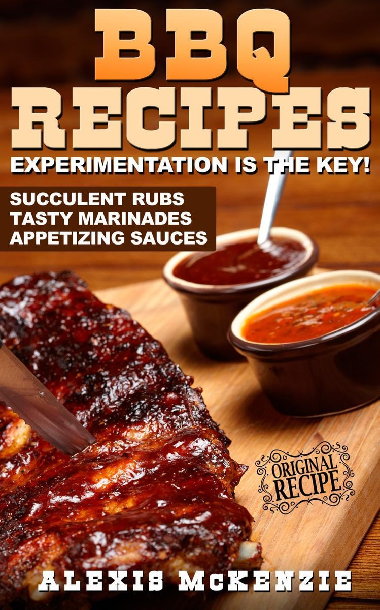 BBQ Recipes: Experimentation is the Key! Succulent Rubs, Tasty Marinades, & Appetizing Sauces