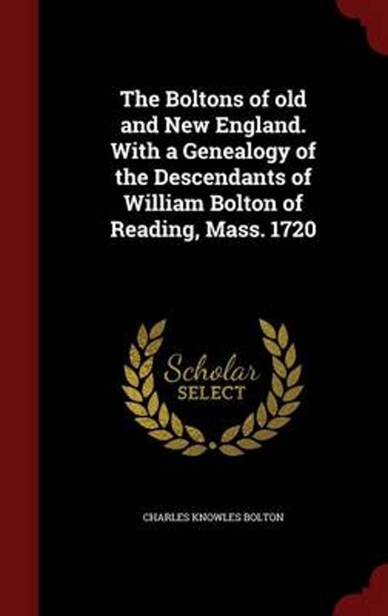 The Boltons of Old and New England. with a Genealogy of the Descendants of William Bolton of Reading, Mass. 1720