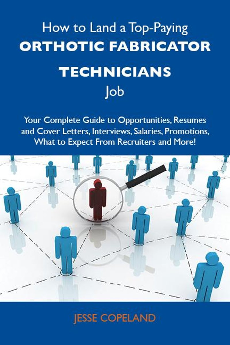 How to Land a Top-Paying Orthotic fabricator technicians Job: Your Complete Guide to Opportunities, Resumes and Cover Letters, Interviews, Salaries, Promotions, What to Expect From Recruiters