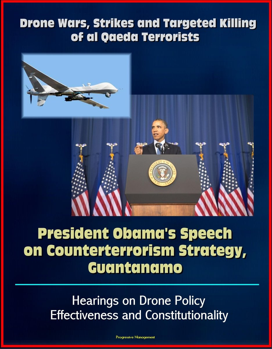 Drone Wars, Strikes and Targeted Killing of al Qaeda Terrorists: President Obama's Speech on Counterterrorism Strategy, Guantanamo, Hearings on Drone Policy Effectiveness and Constitutionalit