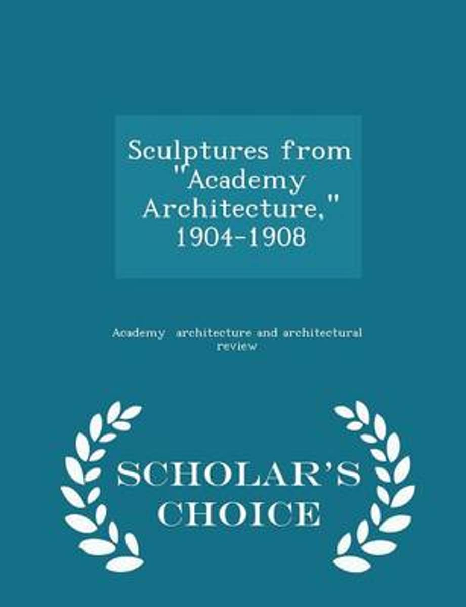 Sculptures from Academy Architecture, 1904-1908 - Scholar's Choice Edition