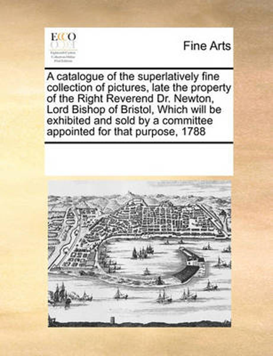 A Catalogue of the Superlatively Fine Collection of Pictures, Late the Property of the Right Reverend Dr. Newton, Lord Bishop of Bristol, Which Will Be Exhibited and Sold by a Committee Appoi