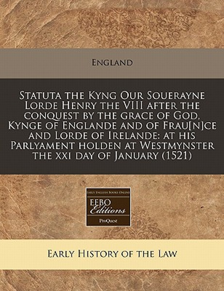 Statuta the Kyng Our Souerayne Lorde Henry the VIII After the Conquest by the Grace of God, Kynge of Englande and of Frau[n]ce and Lorde of Irelande