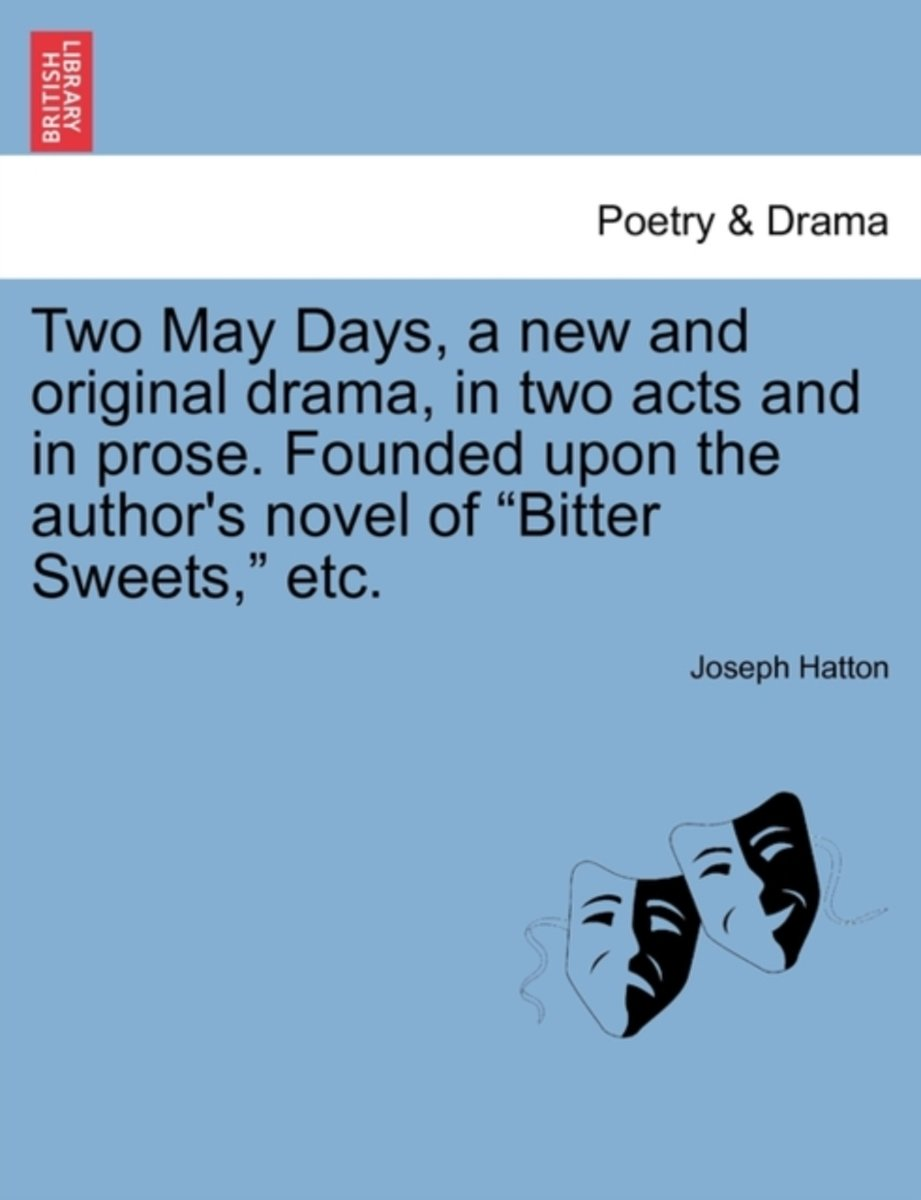 Two May Days, a New and Original Drama, in Two Acts and in Prose. Founded Upon the Author's Novel of Bitter Sweets, Etc.