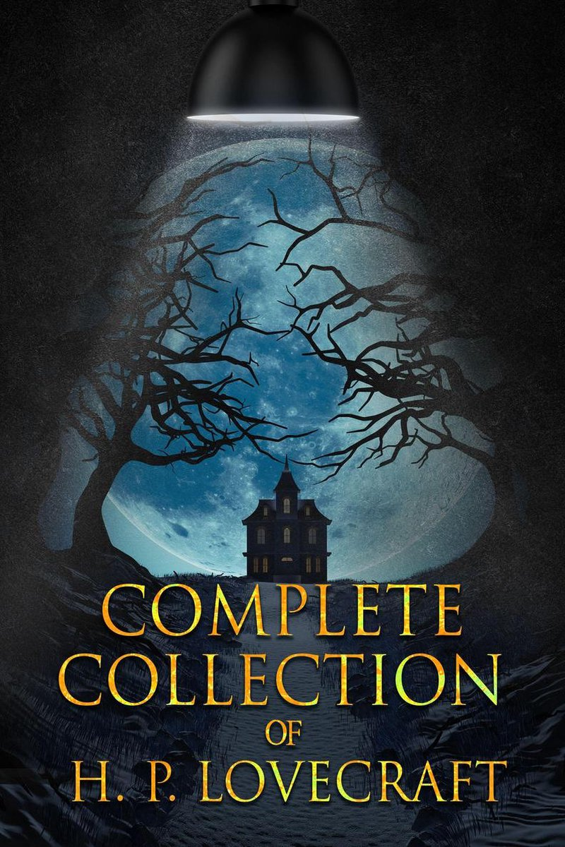 Complete Collection of H. P. Lovecraft: Fiction, Juvenilia, Essays and Poetry