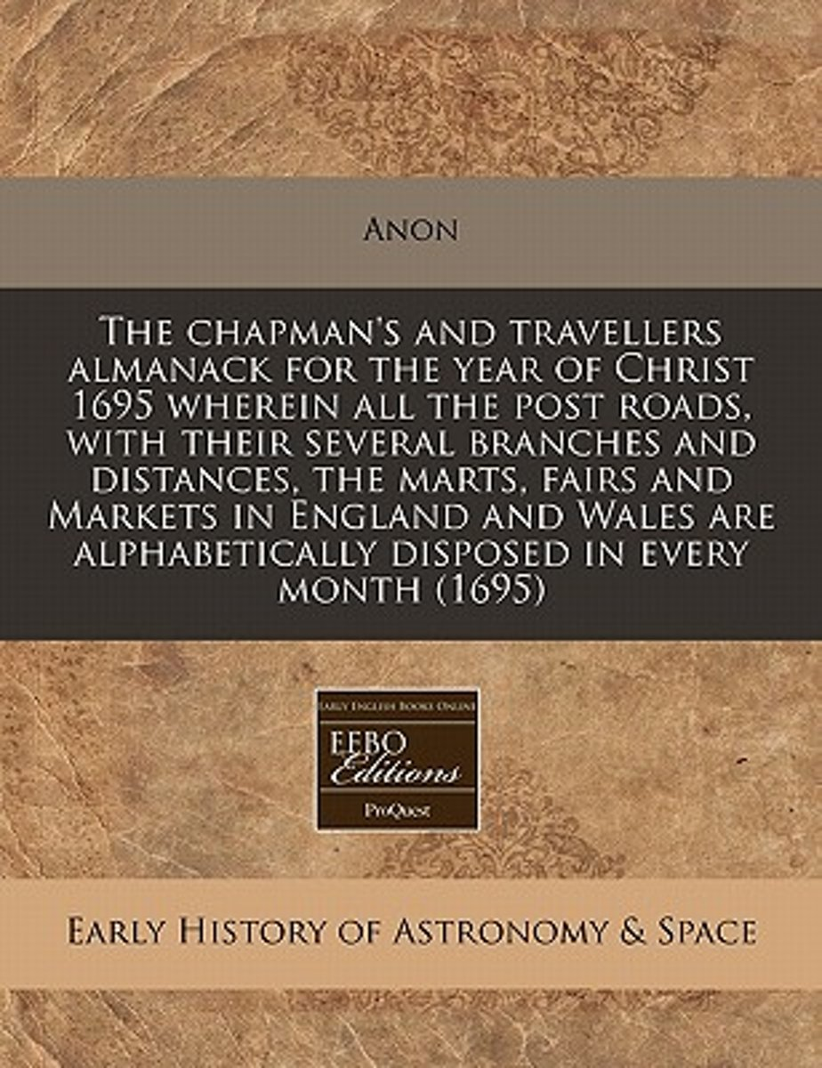 The Chapman's and Travellers Almanack for the Year of Christ 1695 Wherein All the Post Roads, with Their Several Branches and Distances, the Marts, Fairs and Markets in England and Wales Are