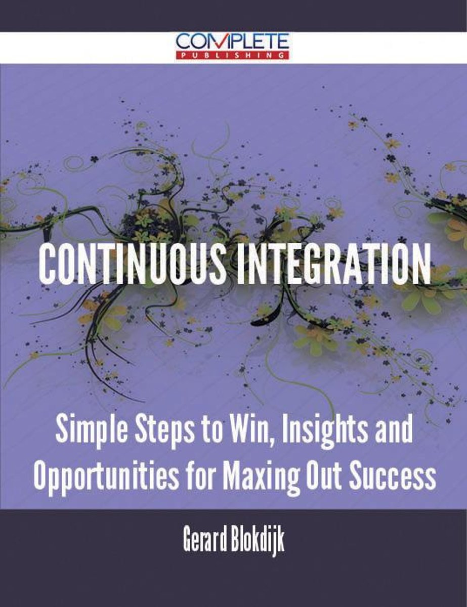 Continuous Integration - Simple Steps to Win, Insights and Opportunities for Maxing Out Success