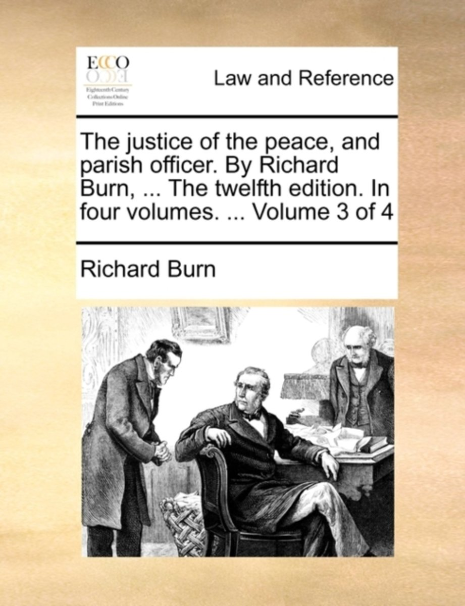 The Justice of the Peace, and Parish Officer. by Richard Burn, ... the Twelfth Edition. in Four Volumes. ... Volume 3 of 4