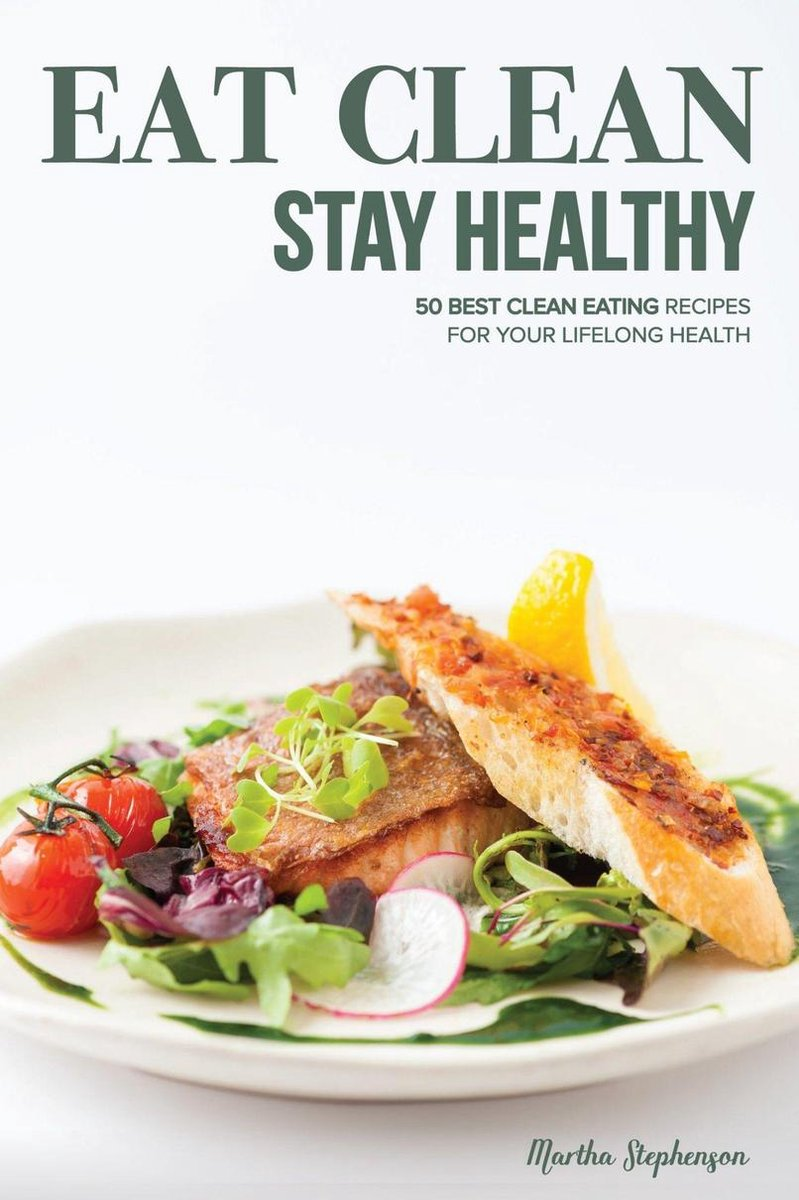 Eat Clean Stay Healthy: 50 Best Clean Eating Recipes for Your Lifelong Health