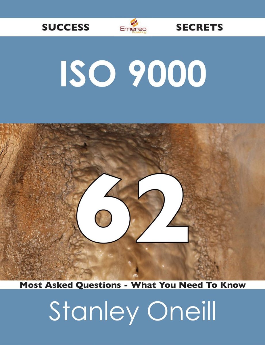 ISO 9000 62 Success Secrets - 62 Most Asked Questions On ISO 9000 - What You Need To Know