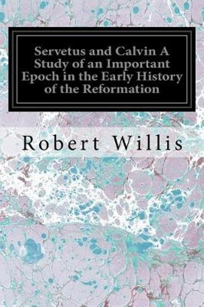 Servetus and Calvin a Study of an Important Epoch in the Early History of the Reformation