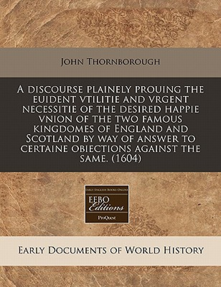 A Discourse Plainely Prouing the Euident Vtilitie and Vrgent Necessitie of the Desired Happie Vnion of the Two Famous Kingdomes of England and Scotland by Way of Answer to Certaine Obiections