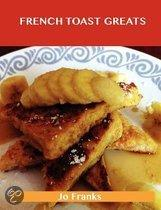 French Toast Greats: Delicious French Toast Recipes, the Top 62 French Toast Recipes
