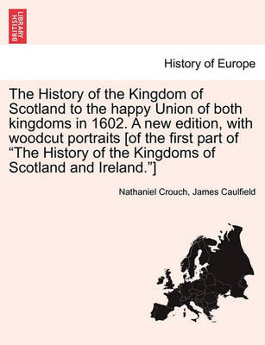 The History of the Kingdom of Scotland to the Happy Union of Both Kingdoms in 1602. a New Edition, with Woodcut Portraits [Of the First Part of The History of the Kingdoms of Scotland and Ire