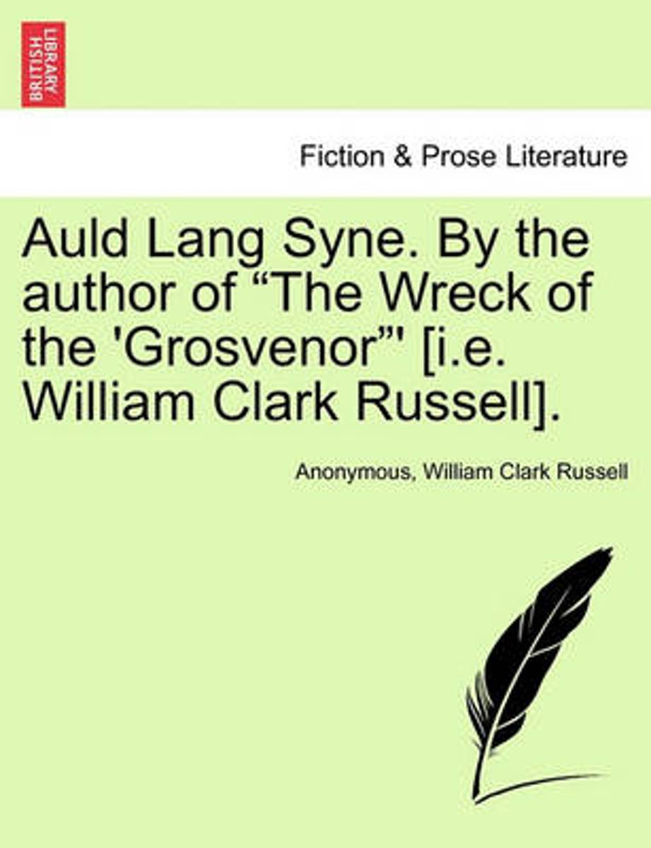 Auld Lang Syne. by the Author of The Wreck of the 'Grosvenor ' [I.E. William Clark Russell].