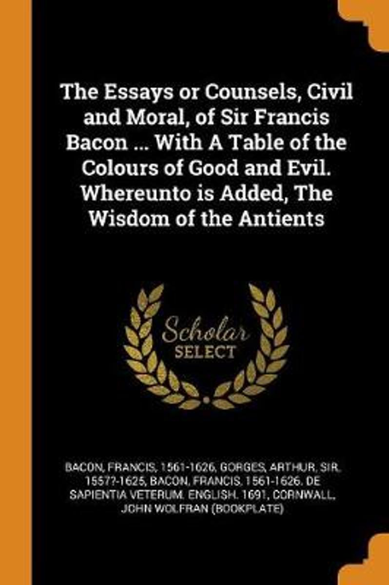 The Essays or Counsels, Civil and Moral, of Sir Francis Bacon ... with a Table of the Colours of Good and Evil. Whereunto Is Added, the Wisdom of the Antients