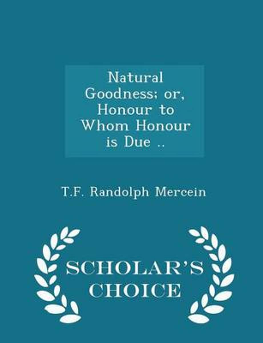 Natural Goodness; Or, Honour to Whom Honour Is Due .. - Scholar's Choice Edition