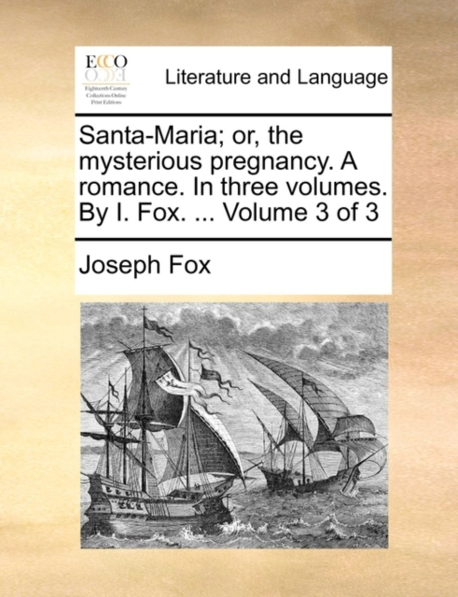 Santa-Maria; Or, the Mysterious Pregnancy. a Romance. in Three Volumes. by I. Fox. ... Volume 3 of 3