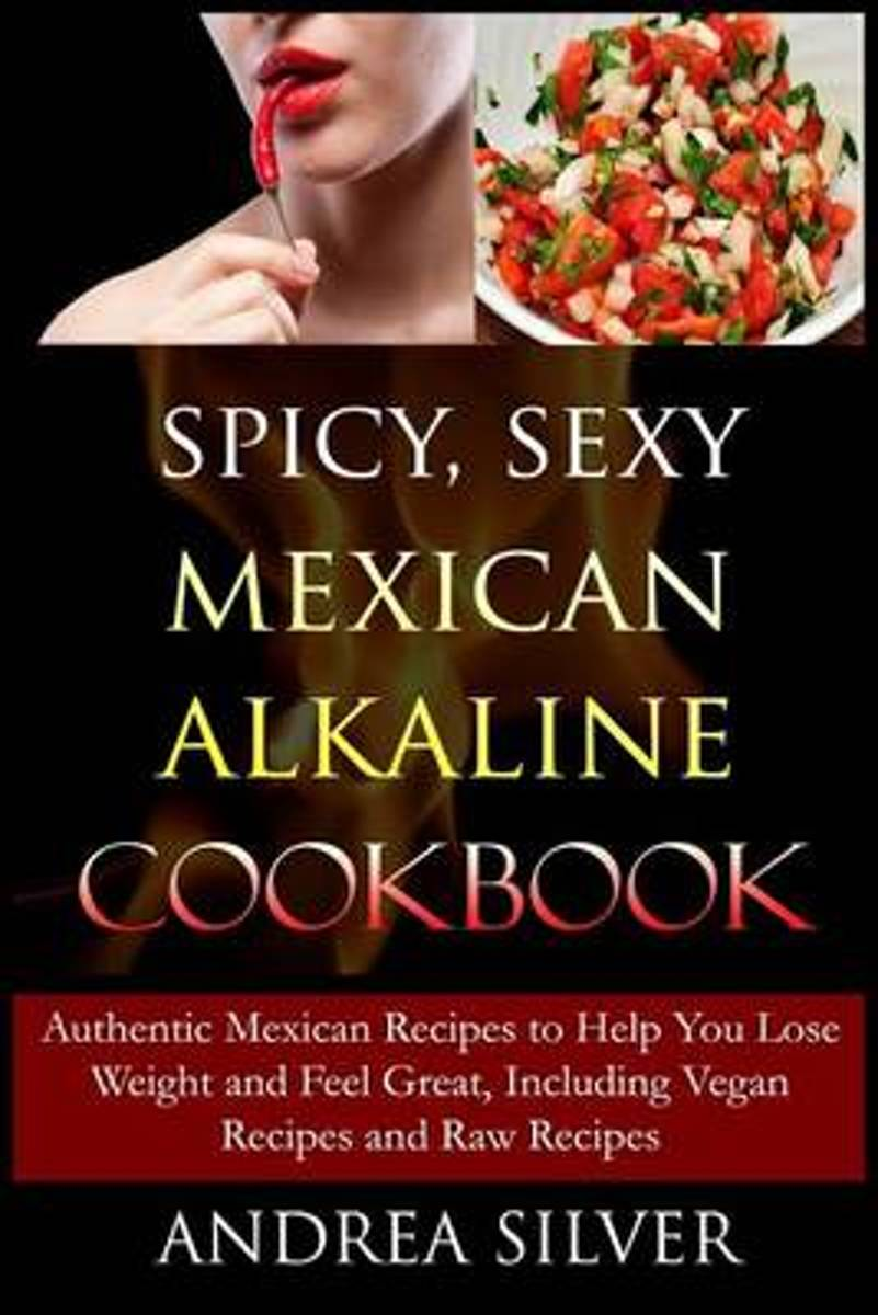 Spicy, Sexy Mexican Alkaline Cookbook