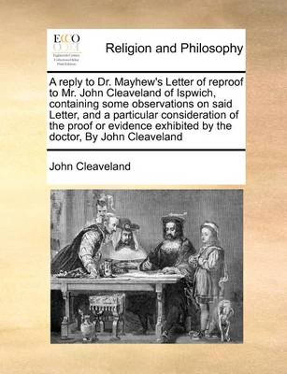 A Reply to Dr. Mayhew's Letter of Reproof to Mr. John Cleaveland of Ispwich, Containing Some Observations on Said Letter, and a Particular Consideration of the Proof or Evidence Exhibited by