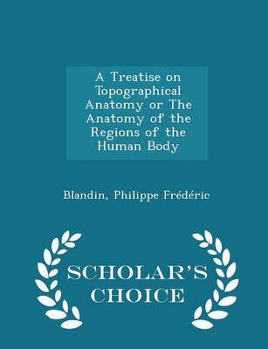 A Treatise on Topographical Anatomy or the Anatomy of the Regions of the Human Body - Scholar's Choice Edition