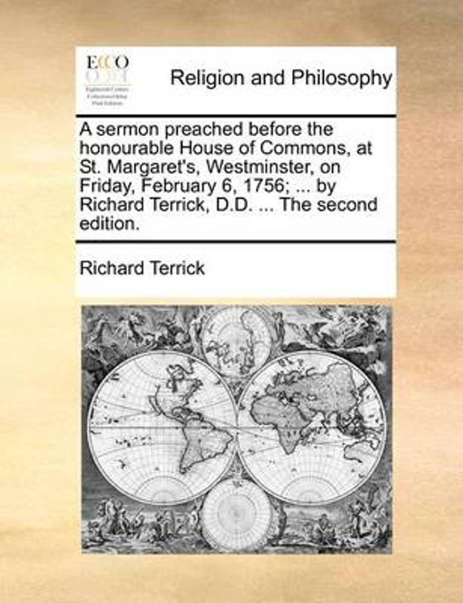 A Sermon Preached Before the Honourable House of Commons, at St. Margaret's, Westminster, on Friday, February 6, 1756; ... by Richard Terrick, D.D. ... the Second Edition