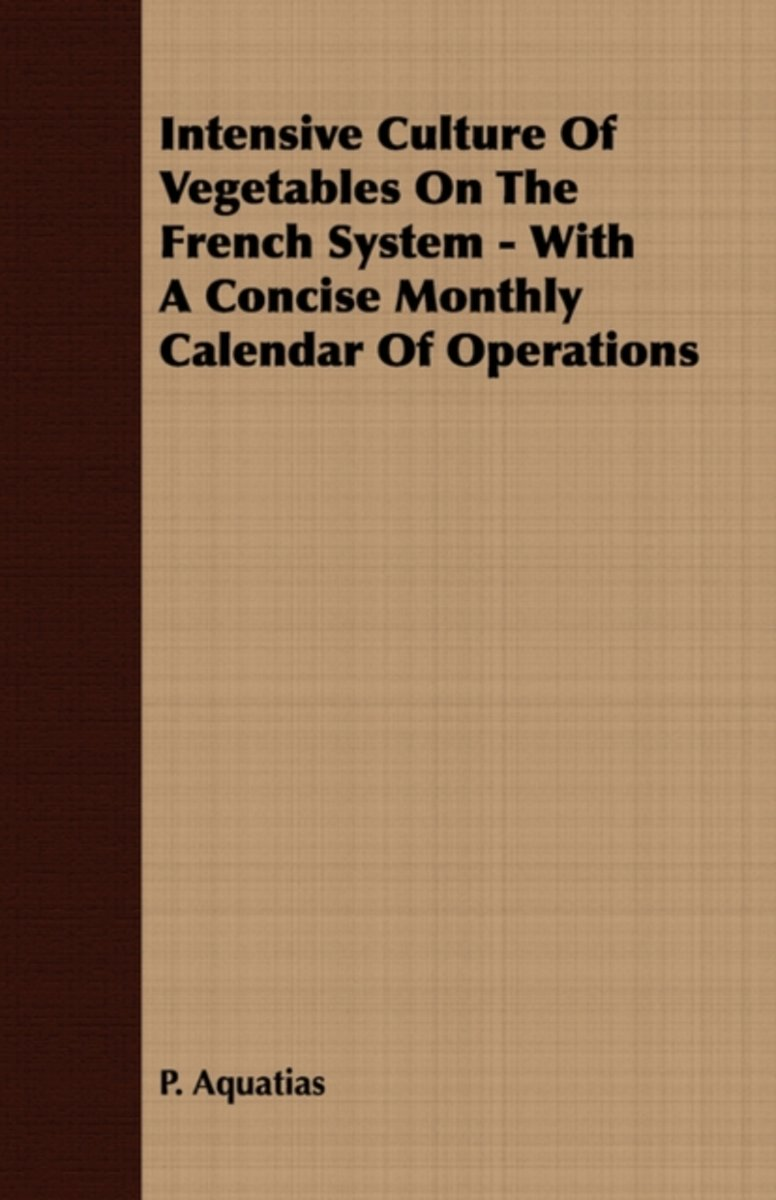 Intensive Culture Of Vegetables On The French System - With A Concise Monthly Calendar Of Operations