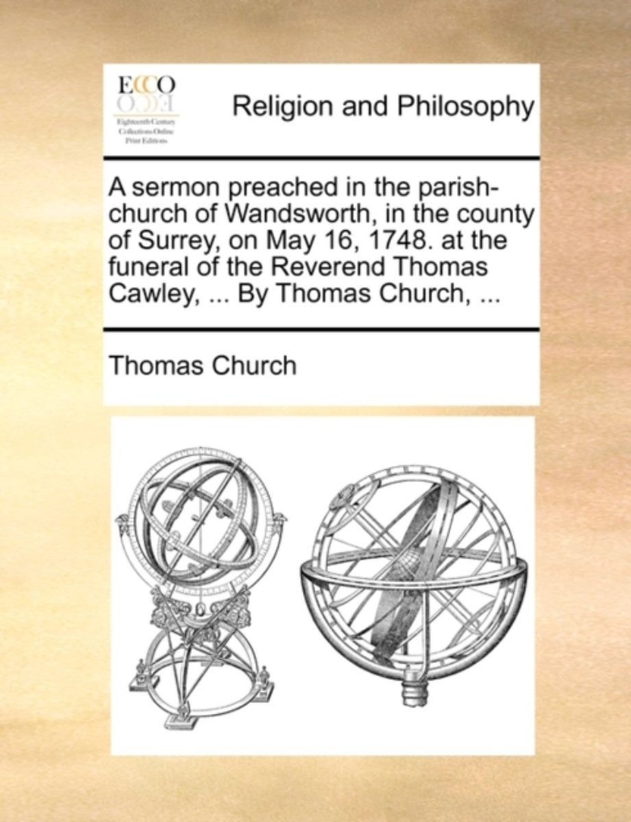 A Sermon Preached in the Parish-Church of Wandsworth, in the County of Surrey, on May 16, 1748. at the Funeral of the Reverend Thomas Cawley, ... by Thomas Church,