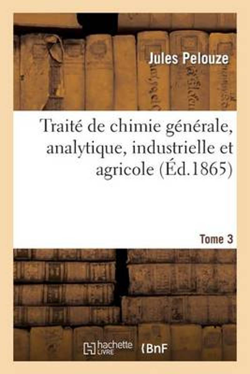 Trait de Chimie G n rale, Analytique, Industrielle Et Agricole. Tome 3, Partie 1