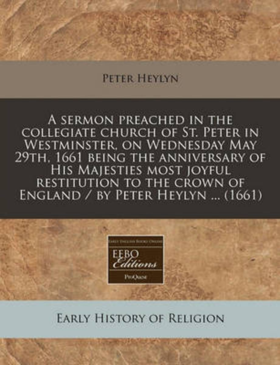 A Sermon Preached in the Collegiate Church of St. Peter in Westminster, on Wednesday May 29th, 1661 Being the Anniversary of His Majesties Most Joyful Restitution to the Crown of England / By
