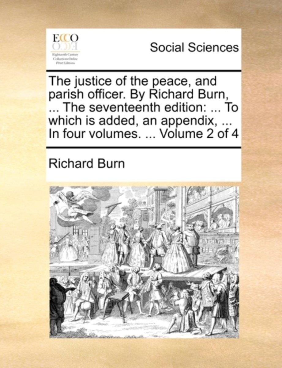 The Justice of the Peace, and Parish Officer. by Richard Burn, ... the Seventeenth Edition