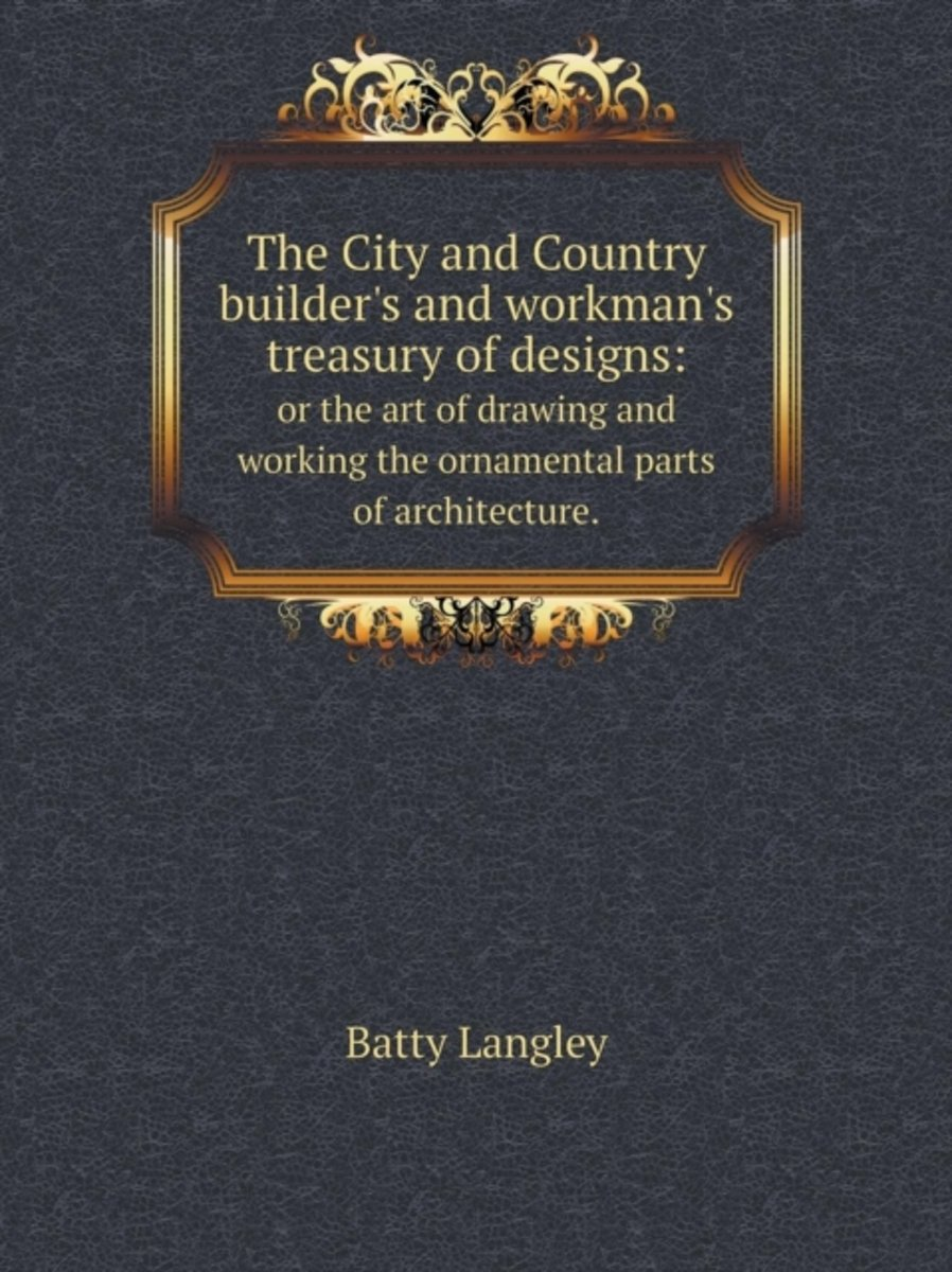The City and Country Builder's and Workman's Treasury of Designs