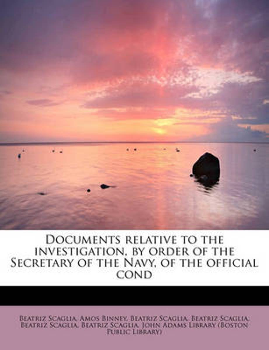 Documents Relative to the Investigation, by Order of the Secretary of the Navy, of the Official Cond