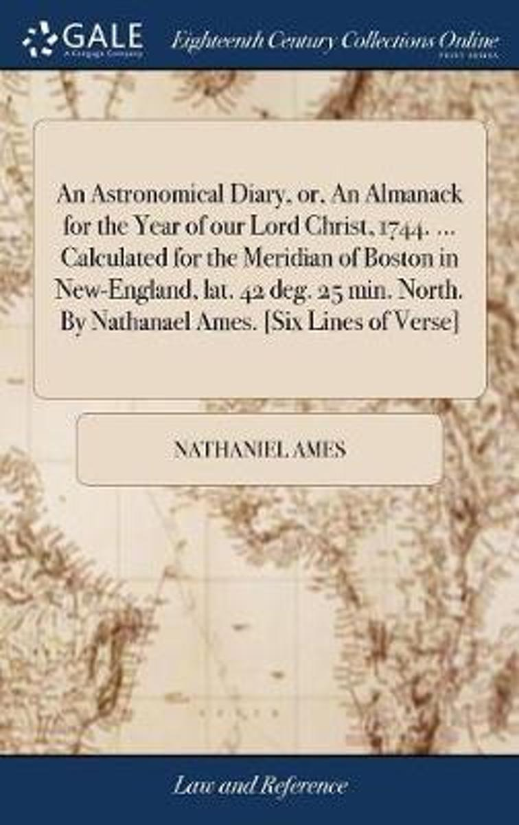 An Astronomical Diary, Or, an Almanack for the Year of Our Lord Christ, 1744. ... Calculated for the Meridian of Boston in New-England, Lat. 42 Deg. 25 Min. North. by Nathanael Ames. [six Lin