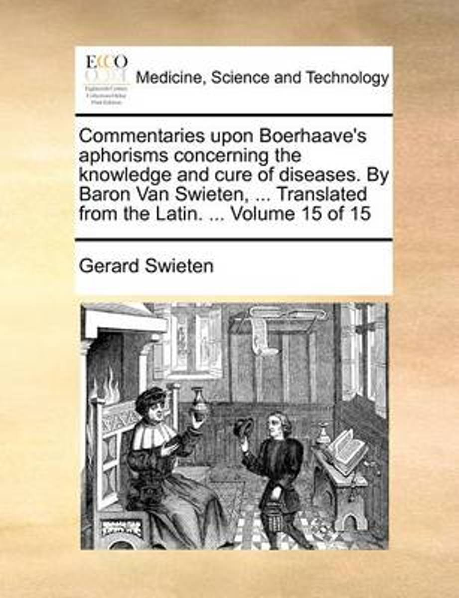 Commentaries Upon Boerhaave's Aphorisms Concerning the Knowledge and Cure of Diseases. by Baron Van Swieten, ... Translated from the Latin. ... Volume 15 of 15