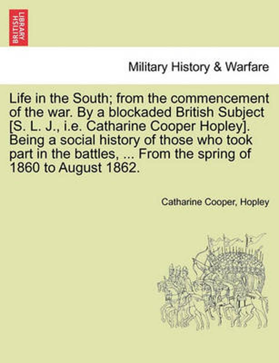Life in the South; From the Commencement of the War. by a Blockaded British Subject [S. L. J., i.e. Catharine Cooper Hopley]. Being a Social History of Those Who Took Part in the Battles, ...