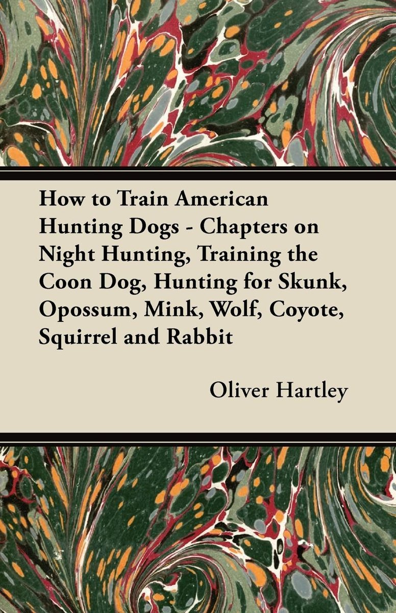 How to Train American Hunting Dogs - Chapters on Night Hunting, Training the Coon Dog, Hunting for Skunk, Opossum, Mink, Wolf, Coyote, Squirrel and Rabbit