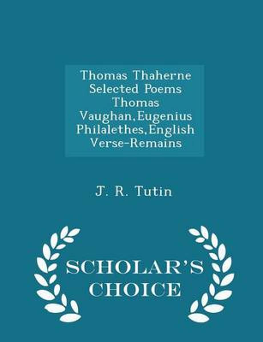 Thomas Thaherne Selected Poems Thomas Vaughan, Eugenius Philalethes, English Verse-Remains - Scholar's Choice Edition
