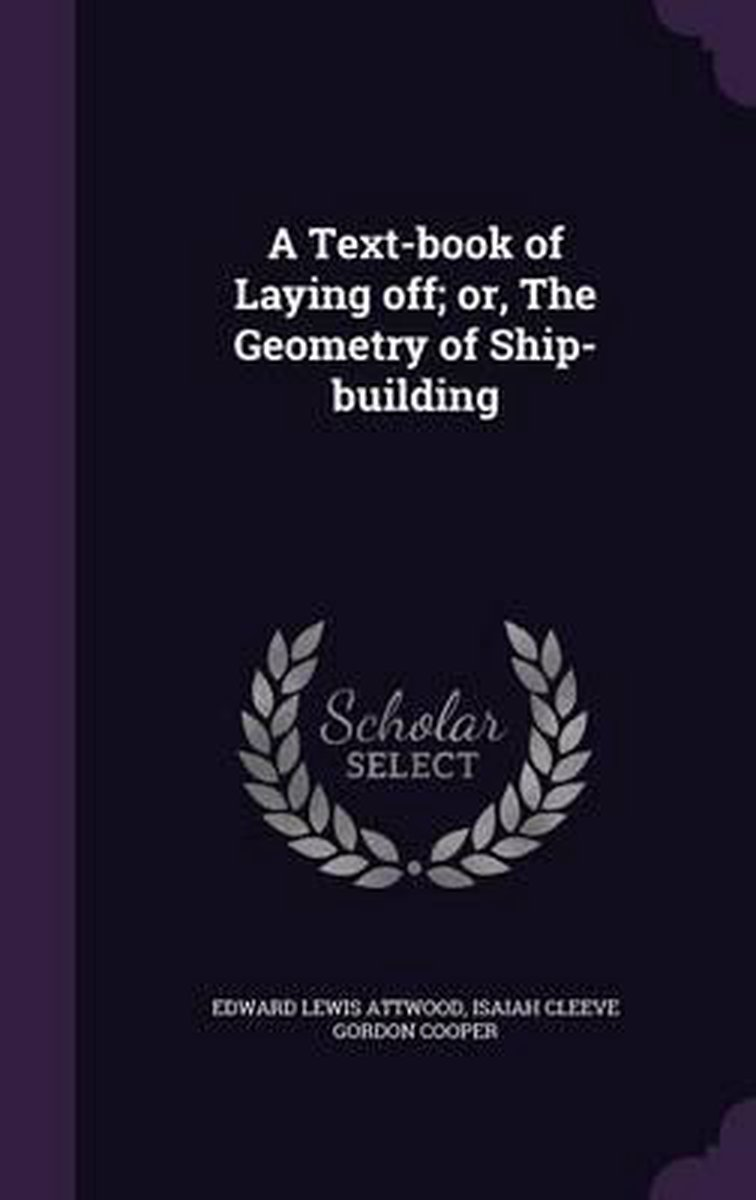 A Text-Book of Laying Off; Or, the Geometry of Ship-Building
