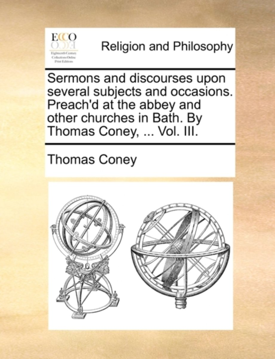 Sermons and Discourses Upon Several Subjects and Occasions. Preach'd at the Abbey and Other Churches in Bath. by Thomas Coney, ... Vol. III.