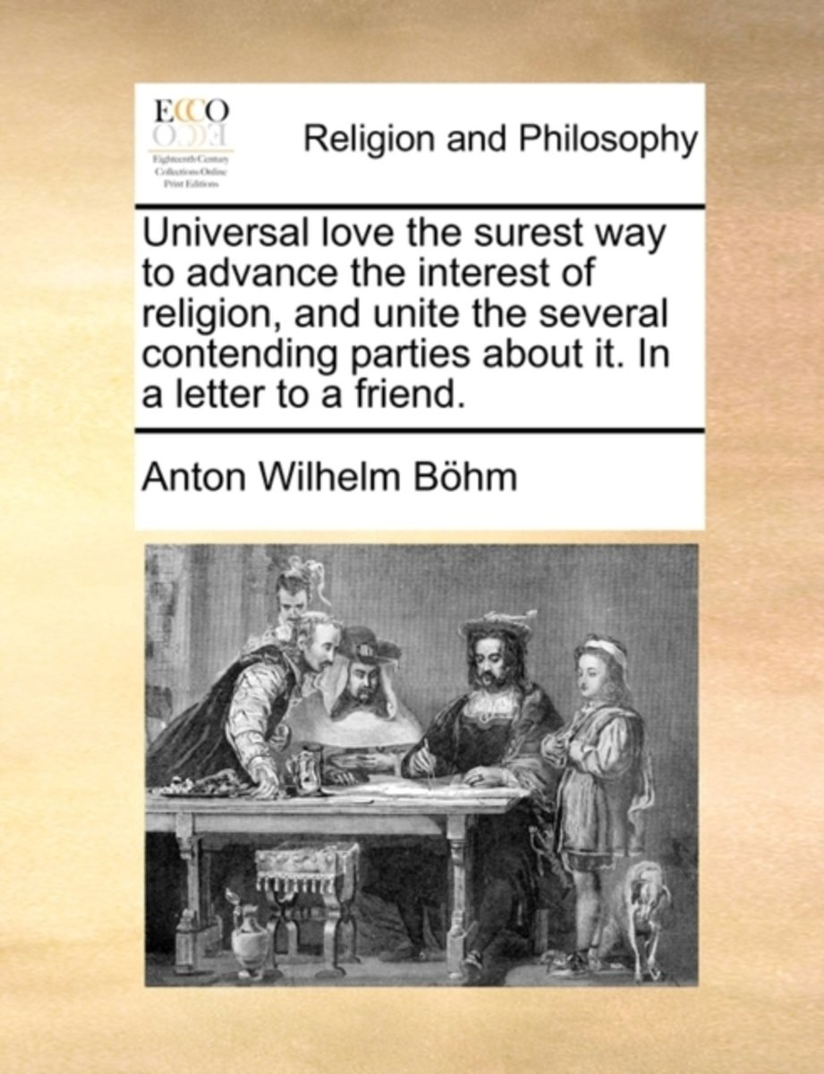 Universal Love the Surest Way to Advance the Interest of Religion, and Unite the Several Contending Parties about It. in a Letter to a Friend.