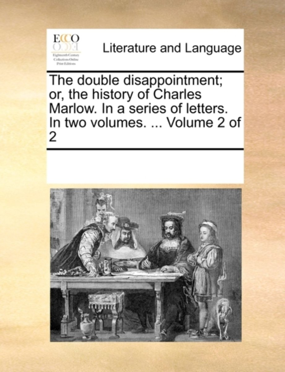The Double Disappointment; Or, the History of Charles Marlow. in a Series of Letters. in Two Volumes. ... Volume 2 of 2