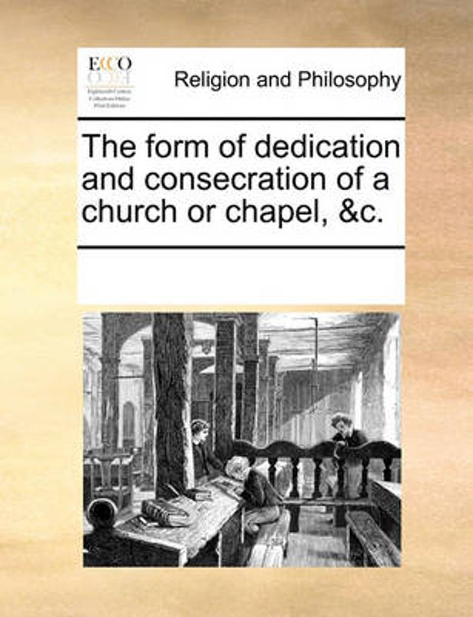 The Form of Dedication and Consecration of a Church or Chapel, &C.