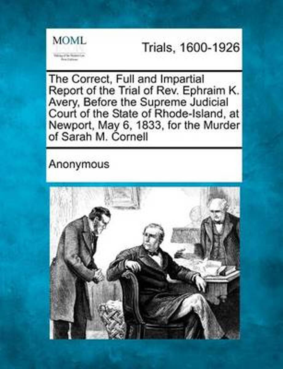 The Correct, Full and Impartial Report of the Trial of REV. Ephraim K. Avery, Before the Supreme Judicial Court of the State of Rhode-Island, at Newport, May 6, 1833, for the Murder of Sarah