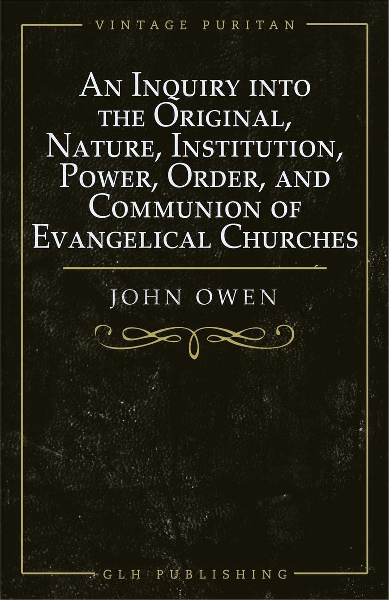 An Inquiry into the Original, Nature, Institution, Power, Order, and Communion of Evangelical Churches